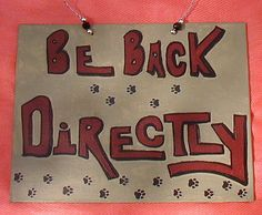 be back directly ~ you might see this on the door of a store owner in a small town.  Directly means anything from I am in the restroom to I am at a funeral to I am eating lunch to I am at the fishing hole.  In other words, don't wait.  Come back another day.  Because directly could even mean: another day! giggles ~ dwb
