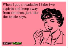 When I get a headache I take two aspirin and keep away from children, just likethe bottle says.