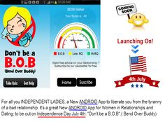 "Coming soon for all you Independent ladies, a ANDROID New App to liberate you from the tyranny of a bad relationship. It's a great new ANDROID App for women in relationships and dating; to be out on Independence Day July 4th: ""Don't be a B.O.B"".( Bend Over Buddy)"