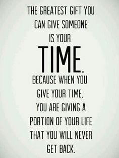 The greatest gift you can give someone is your time!