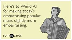 Here's to Weird Al for making today's embarrassing popular music slightly more embarrassing.