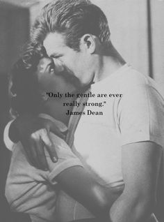 """Only the gentle are ever really strong"" James Dean"