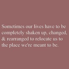 Sometime's our lives have to be completely shaken up, changed, & rearranged to relocate us to the place we're meant to be.