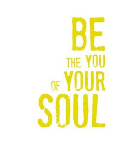 Be the you of your soul - shine your love on all you see.  Love and Light