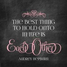 The best thing to hold onto in life is each other. ~ Audrey Hepburn