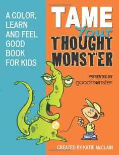 Tame Your Thought Monster: A Color, Learn and Feel Good Book for Kids (How to Tame Your Thought Monster) by Katie McClain,http://www.amazon.com/dp/148394106X/ref=cm_sw_r_pi_dp_JnXmtb1TAZ9A3M5P