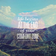 ~ life begins at the end of your comfort zone ~
