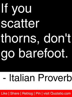 If you scatter thorns, don't go barefoot. - Italian Proverb #quotes #quotations
