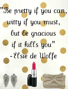 Be pretty if you can, witty if you must, but be gracious if it kills you. Elsie de Wolfe