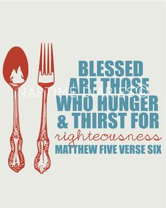 Blessed are those who hunger and thirst for righteousness. Matthew 5:6