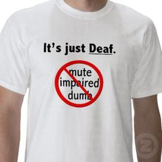 Not hearing impaired, not deaf mute, not deaf and dumb.. Just DEAF. Thank you very much!