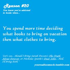 You Know You Are Addicted To Books When... You spend more time deciding what books to bring on vacation than what clothes to bring.