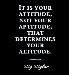 Quote : It is your attitude, not your aptitude, that determines your altitude. ~ Zig Ziglar