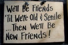 """My BFF and I have been friends since we were in kindergarten and now many decades later, this quote seems more true than ever. """"We'll be friends 'til we're old & senile..."""" #saying #poster #quote #sign #humor #friend #senile #senility #old"""