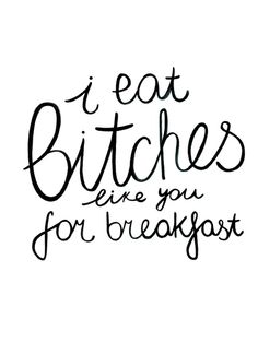 i eat bitches like you for breakfast