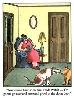 """You wanna have some fun, Fred?  Watch .. I'm gonna go over and star and growl at the closet door."" ~ The Far Side by Gary Larson"