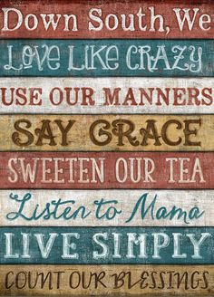 Down South We Love Like Crazy, Use Our Manners, Say Grace, Sweeten Our Tea, Listen to Mama, Live Simply & Count Our Blessings!