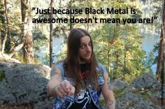 Just because Black Metal is awesome doesn't mean you are...!!!