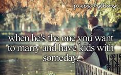 when he's the one you want to marry and have kids with someday