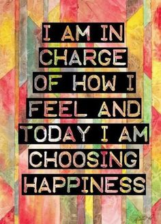 """""""I am in charge of how I feel and today I am choosing happiness."""""""