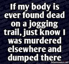 if my body is ever found dead on a jogging trail, just know I was murdered elsewhere and dumped there