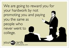 Funny Workplace Ecard: We are going to reward you for your hardwork by not promoting you and paying you the same as people who never went to college.