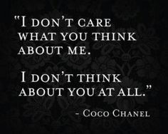 """i don't care what you think about me. i don't think about you at all."" - coco chanel"