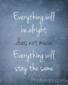 Everything will be alright does not mean everything will stay the same