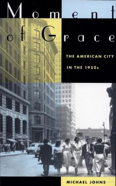 Moment of Grace: The American City in the 1950s by Michael Johns