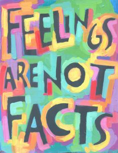 Feelings are not facts.