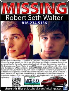 Kansas City, Missouri: ROBERT SETH WALTER, 20, was last seen Saturday, August 3rd, 2013 when friends dropped him off at his car on 17th Street and Madison Avenue about 10 p.m. If you see him or it or have any information that could help, call KCPD's Missing Person's Unit at 816-234-5136.