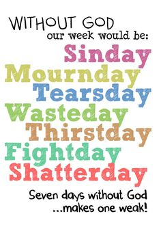 seven days without God makes one weak<3