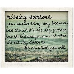 """missing someone gets easier every day because even though it's one day further from the last time you saw each other, it's one day closer to the next time you will.""    i love this quote"