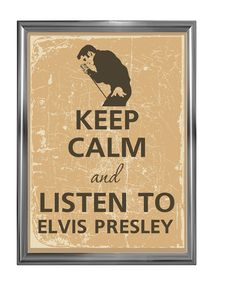 Keep calm and listen to Elvis Presley.