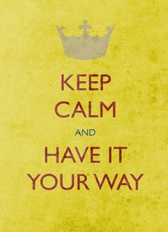 Keep calm and have it your way