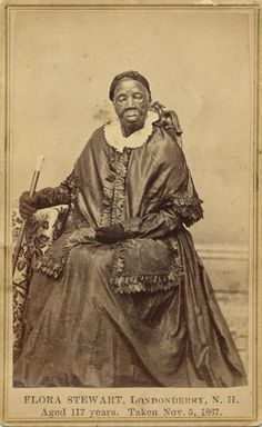 "ca. 1867 ""Flora Stewart of Londonderry, a negress, who died Aug. 17, 1868, at the age of 118. It is thus recorded in the published vital records of Londonderry, but few will believe it: she would have been 61 years old when her son George was born. This Flora Stuart was liberated from slavery about 1815 by some member of the Stuart family who had settled in Virginia... """