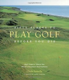 Fifty Places to Play Golf Before You Die: Golf Experts Share the World's Greatest Destinations by Chris Santella,http://www.amazon.com/dp/1584794747/ref=cm_sw_r_pi_dp_fLvNsb0RWQ30GH2H
