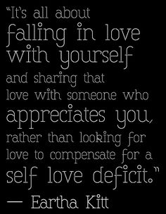 """""""It's all about falling in love with yourself and sharing that love with someone who appreciates you, rather than looking for love to compensate for a self love deficit."""" ― Eartha Kitt"""