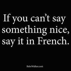 """""""If you can't say something nice, say it in French."""" life motto, french quotes, oui, learning french, laugh, learn french, funni, thought, languag"""