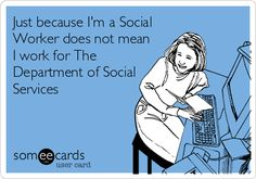 Just because I'm a Social Worker does not mean I work for The Department of Social Services.