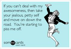 If you can't deal with my awesomeness, then take your jealous, petty self and move on down the road. You're starting to piss me off.