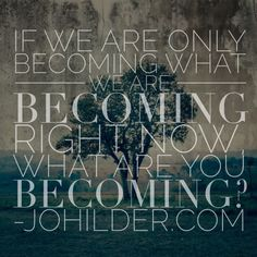 What are you becoming? johilder.com