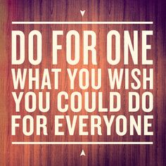 """Do for one what you wish you could do for everyone."" — Andy Stanley"