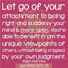 Let go of your attachment to being right, and suddenly your mind is more open. You're able to benefit from the unique viewpoints of others, without being crippled by your own judgment.
