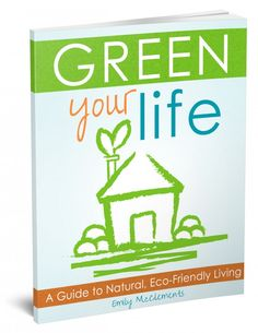 Green Your Life: A Guide to Natural, Eco-Friendly Living