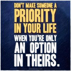 """""""Don't make someone a priority in your life when you're only an option in theirs."""""""