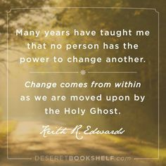 """""""Many years have taught me that no person has the power to change another. Change come from within as we are moved upon by the Holy Ghost."""" -- Keith R Edwards"""