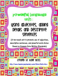 Use Powerful language-Adjectives Unit! Based on Common Core!  Teach your students to use adjectives and descriptive sentences to add details to their writing. A two-week (or more) unit t...