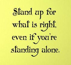 Stand up for what is right, even if you're standing alone.