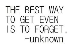 No need to get even. 'Cause forgetting is hard to do. Even so.  First thing is to forgive and it is easier to forget!
